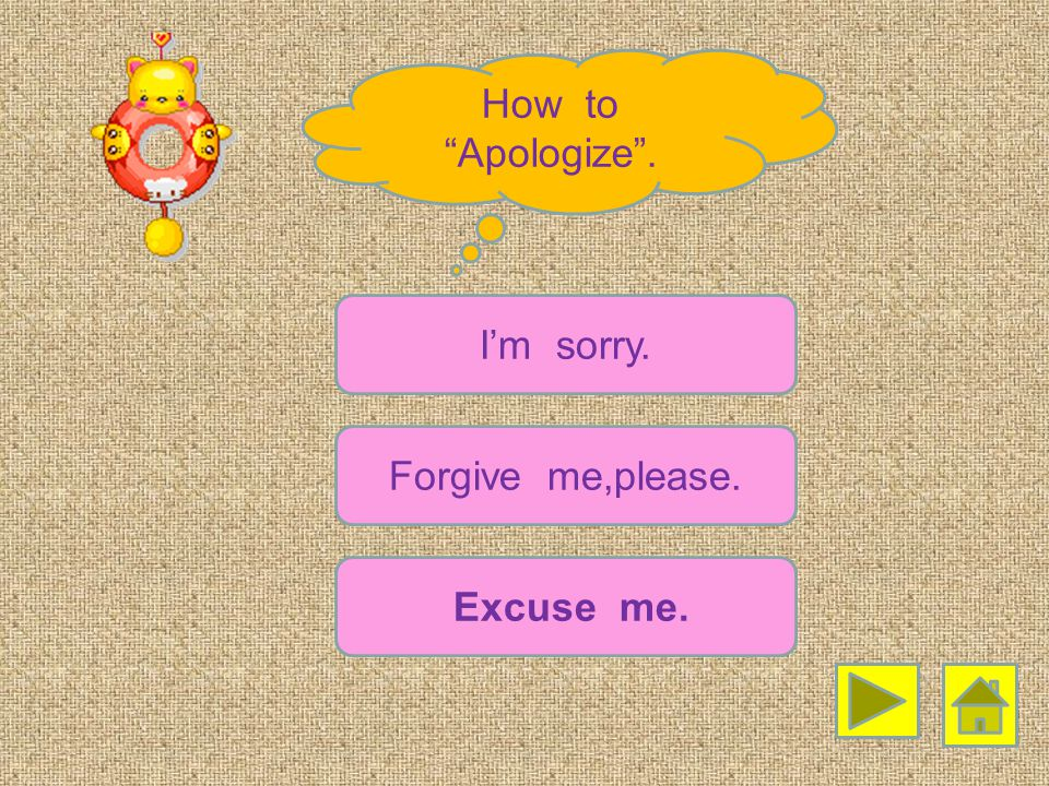How to Apologize . I'm sorry. Forgive me,please. Excuse me.