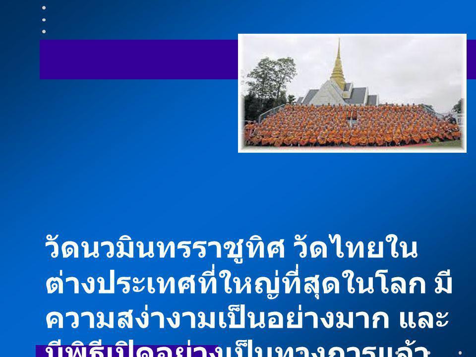 วัดนวมินทรราชูทิศ วัดไทยในต่างประเทศที่ใหญ่ที่สุดในโลก มีความสง่างามเป็นอย่างมาก และมีพิธีเปิดอย่างเป็นทางการแล้ว เมื่อวันที่ 14 มิถุนายน 2557