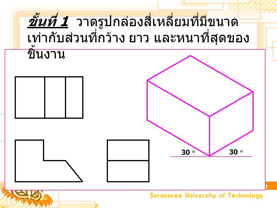 ขั้นที่ 1 วาดรูปกล่องสี่เหลี่ยมที่มีขนาดเท่ากับส่วนที่กว้าง ยาว และหนาที่สุดของชิ้นงาน