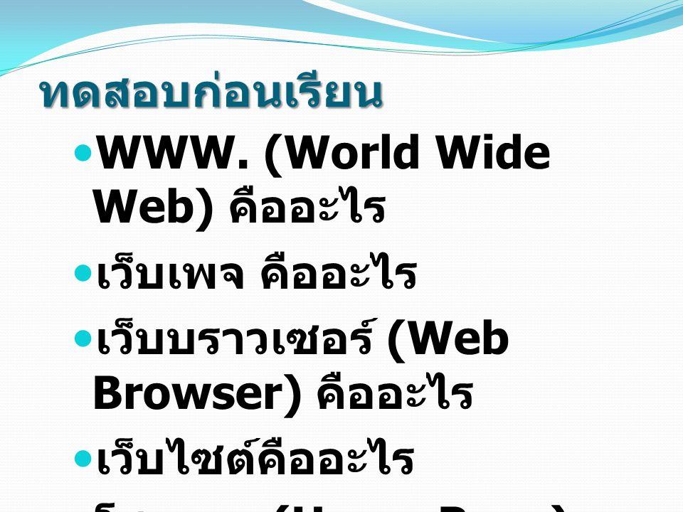 ทดสอบก่อนเรียน WWW. (World Wide Web) คืออะไร. เว็บเพจ คืออะไร. เว็บบราวเซอร์ (Web Browser) คืออะไร.