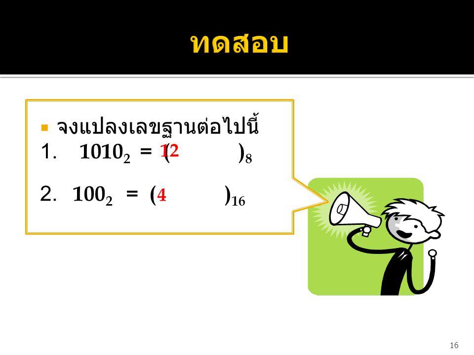 ทดสอบ จงแปลงเลขฐานต่อไปนี้ 1. 10102 = ( )8. 2. 1002 = ( )16.