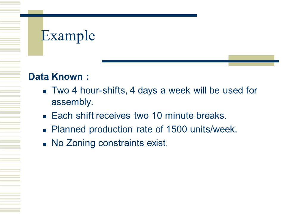 Example Data Known : Two 4 hour-shifts, 4 days a week will be used for assembly. Each shift receives two 10 minute breaks.
