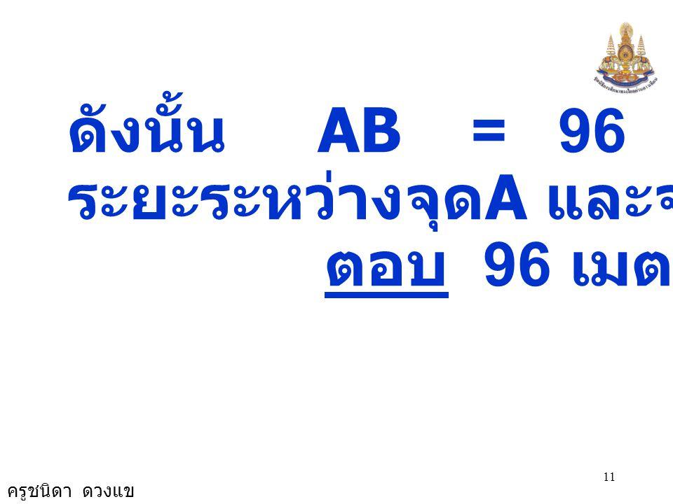 ดังนั้น AB = 96 ระยะระหว่างจุดA และจุดB 96 ม. ตอบ 96 เมตร