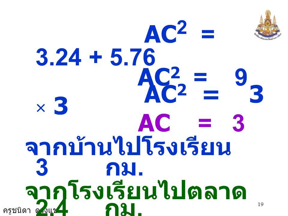 AC2 = 3.24 + 5.76 AC2 = 9. AC2 = 3 × 3. AC = 3. จากบ้านไปโรงเรียน 3 กม.