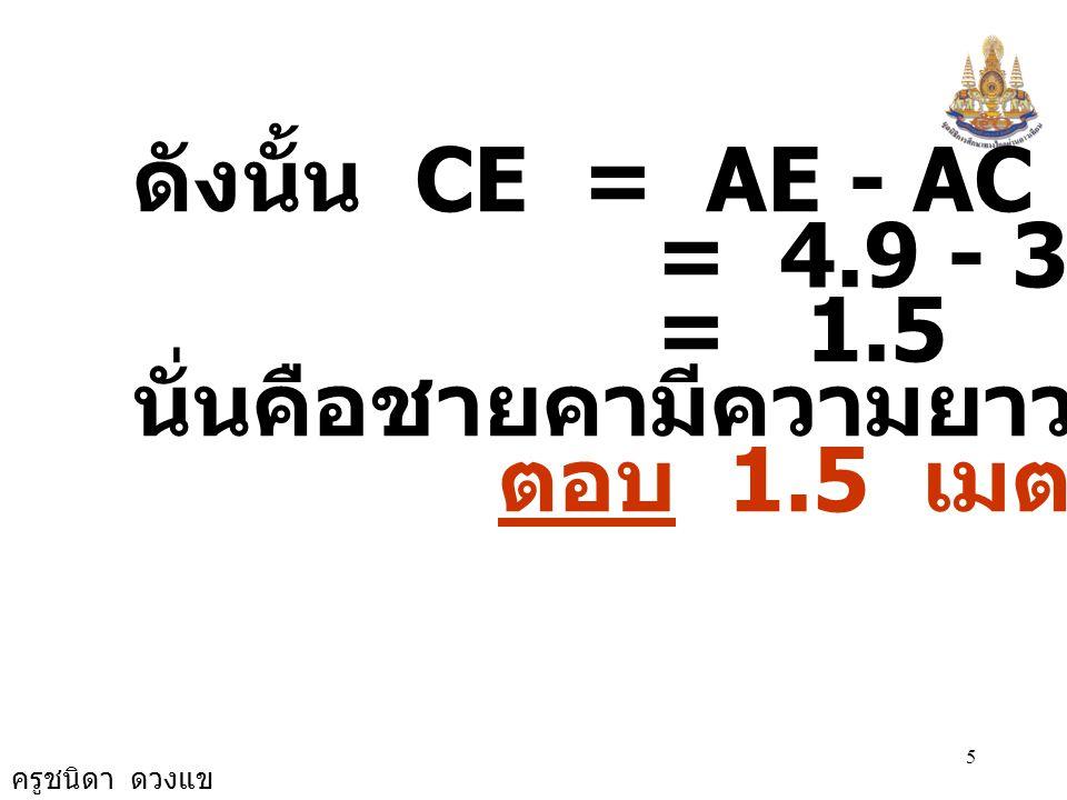 ดังนั้น CE = AE - AC = 4.9 - 3.4 = 1.5 นั่นคือชายคามีความยาว 1.5 เมตร ตอบ 1.5 เมตร