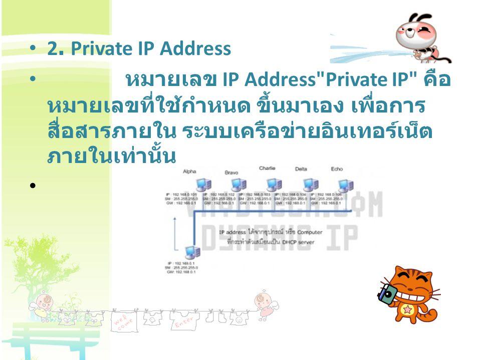 2. Private IP Address หมายเลข IP Address Private IP คือหมายเลขที่ใช้กำหนด ขึ้นมาเอง เพื่อการสื่อสารภายใน ระบบเครือข่ายอินเทอร์เน็ต ภายในเท่านั้น.