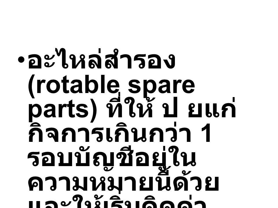 อะไหล่สำรอง (rotable spare parts) ที่ให้ ป ยแก่กิจการเกินกว่า 1 รอบบัญชีอยู่ในความหมายนี้ด้วย และให้เริ่มคิดค่าเสื่อมเมื่อพร้อมใช้