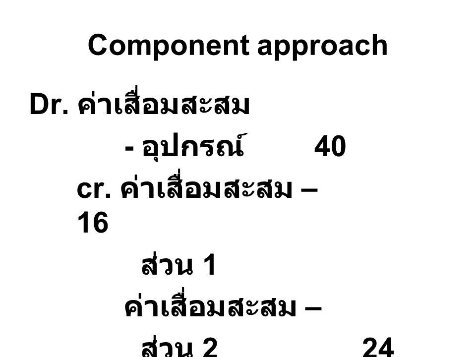Component approach Dr. ค่าเสื่อมสะสม. - อุปกรณ์ 40. cr. ค่าเสื่อมสะสม – 16. ส่วน 1. ค่าเสื่อมสะสม –