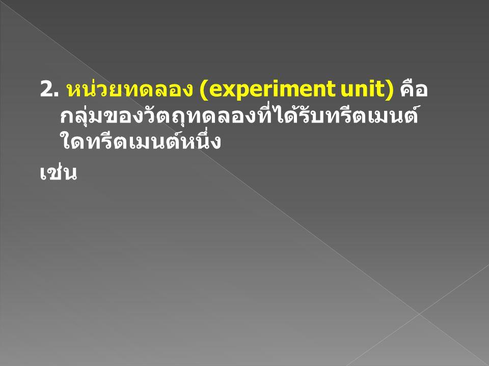 2. หน่วยทดลอง (experiment unit) คือกลุ่มของวัตถุทดลองที่ได้รับทรีตเมนต์ใดทรีตเมนต์หนึ่ง เช่น