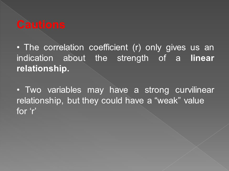 Cautions • The correlation coefficient (r) only gives us an indication about the strength of a linear relationship.