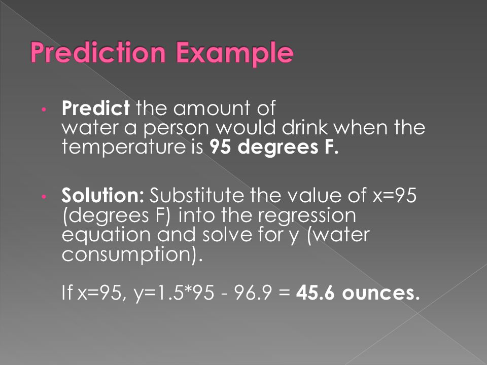 Prediction Example Predict the amount of water a person would drink when the temperature is 95 degrees F.