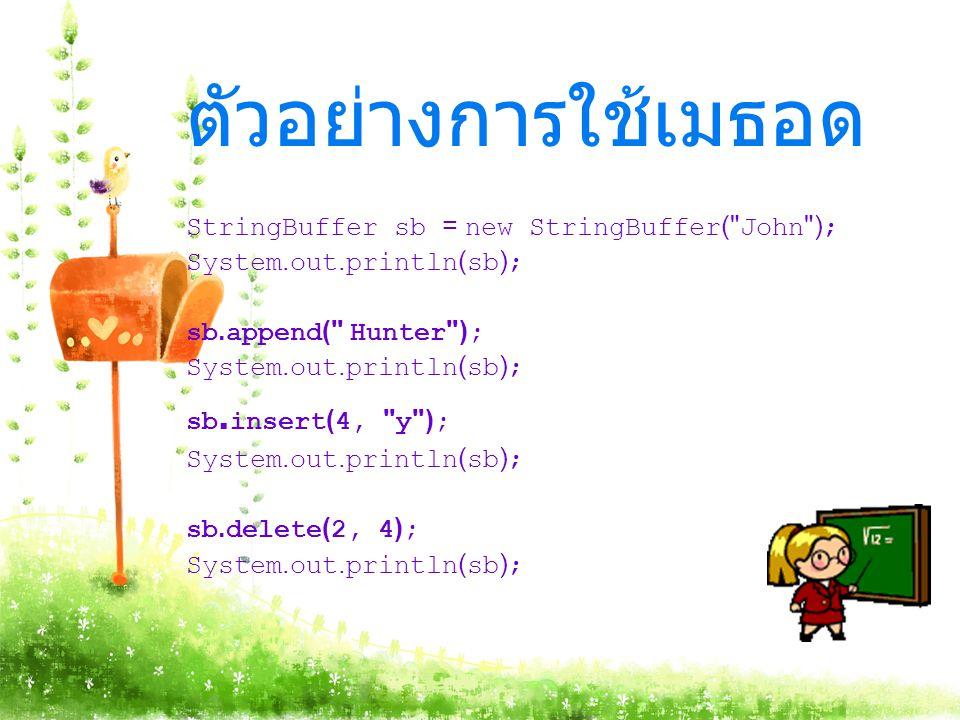 ตัวอย่างการใช้เมธอด StringBuffer sb = new StringBuffer( John );