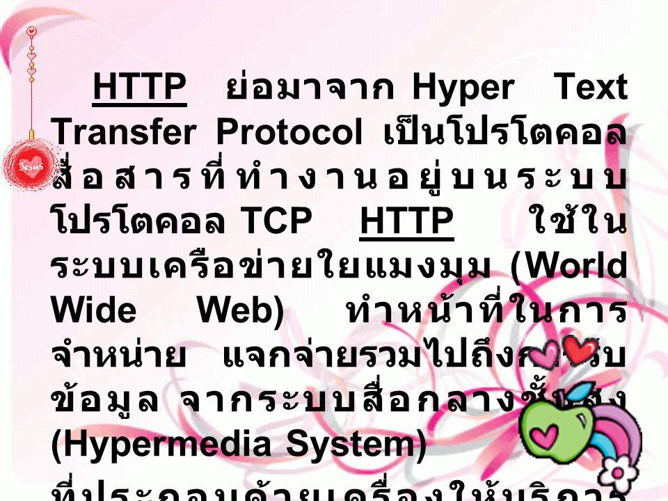 HTTP ย่อมาจาก Hyper Text Transfer Protocol เป็นโปรโตคอลสื่อสารที่ทำงานอยู่บนระบบโปรโตคอล TCP HTTP ใช้ในระบบเครือข่ายใยแมงมุม (World Wide Web) ทำหน้าที่ในการจำหน่าย แจกจ่ายรวมไปถึงการรับข้อมูล จากระบบสื่อกลางชั้นสูง (Hypermedia System)