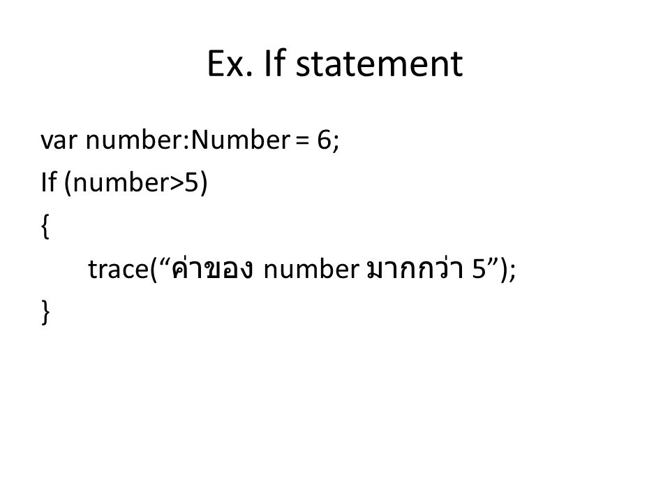 Ex. If statement var number:Number = 6; If (number>5) { trace( ค่าของ number มากกว่า 5 ); }