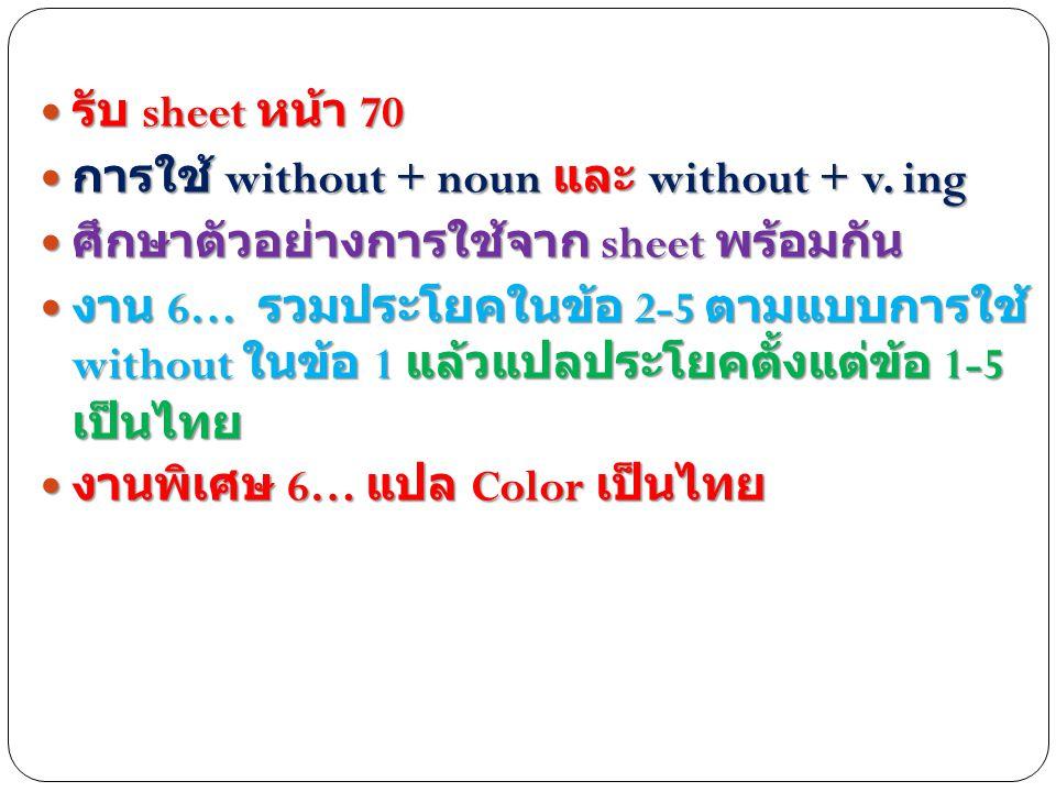 รับ sheet หน้า 70 การใช้ without + noun และ without + v. ing. ศึกษาตัวอย่างการใช้จาก sheet พร้อมกัน.