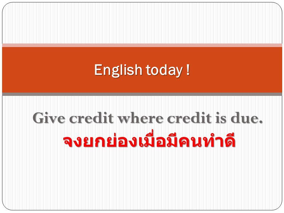Give credit where credit is due. จงยกย่องเมื่อมีคนทำดี