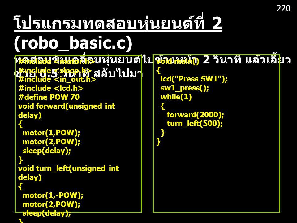 220 โปรแกรมทดสอบหุ่นยนต์ที่ 2 (robo_basic.c) ทดสอบขับเคลื่อนหุ่นยนต์ไปข้างหน้า 2 วินาที แล้วเลี้ยวซ้าย 0.5 วินาที สลับไปมา.