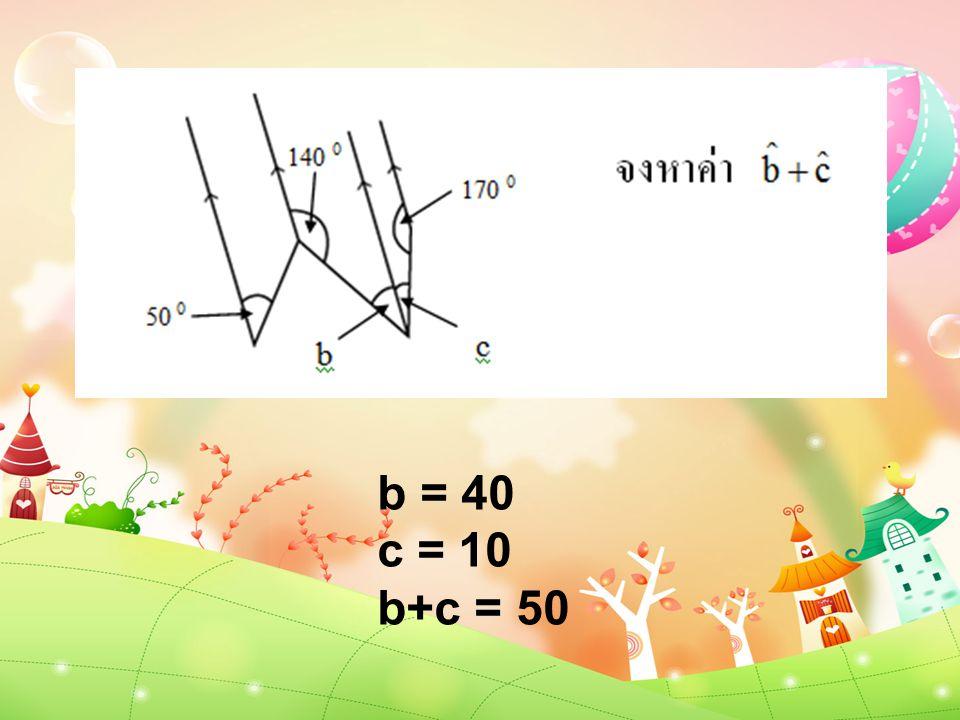 b = 40 c = 10 b+c = 50