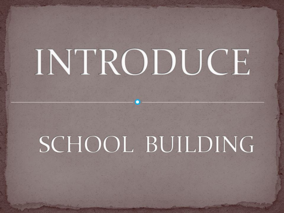 INTRODUCE SCHOOL BUILDING