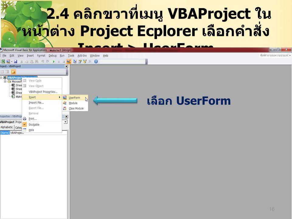 2.4 คลิกขวาที่เมนู VBAProject ในหน้าต่าง Project Ecplorer เลือกคำสั่ง Insert > UserForm
