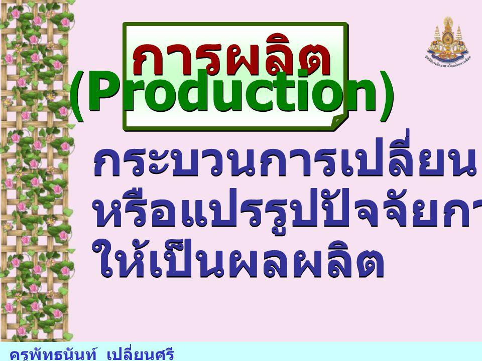 การผลิต (Production) กระบวนการเปลี่ยนแปลง หรือแปรรูปปัจจัยการผลิต