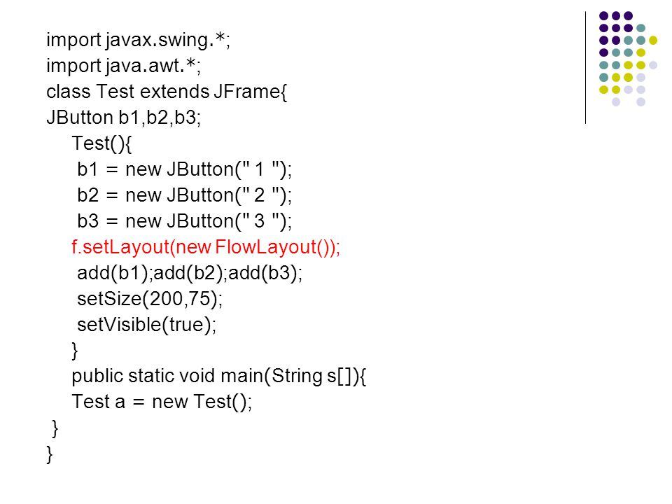 import javax.swing.*; import java.awt.*; class Test extends JFrame{ JButton b1,b2,b3; Test(){ b1 = new JButton( 1 );