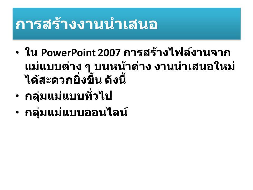 การสร้างงานนำเสนอ ใน PowerPoint 2007 การสร้างไฟล์งานจากแม่แบบต่าง ๆ บนหน้าต่าง งานนำเสนอใหม่ได้สะดวกยิ่งขึ้น ดังนี้