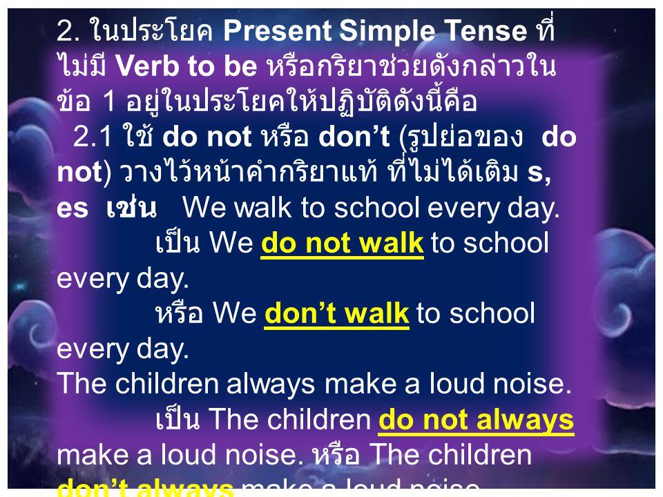2. ในประโยค Present Simple Tense ที่ไม่มี Verb to be หรือกริยาช่วยดังกล่าวในข้อ 1 อยู่ในประโยคให้ปฏิบัติดังนี้คือ