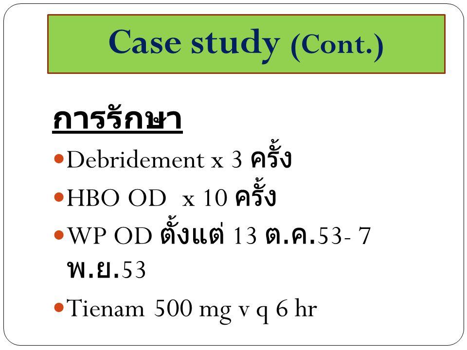 Case study (Cont.) การรักษา Debridement x 3 ครั้ง HBO OD x 10 ครั้ง