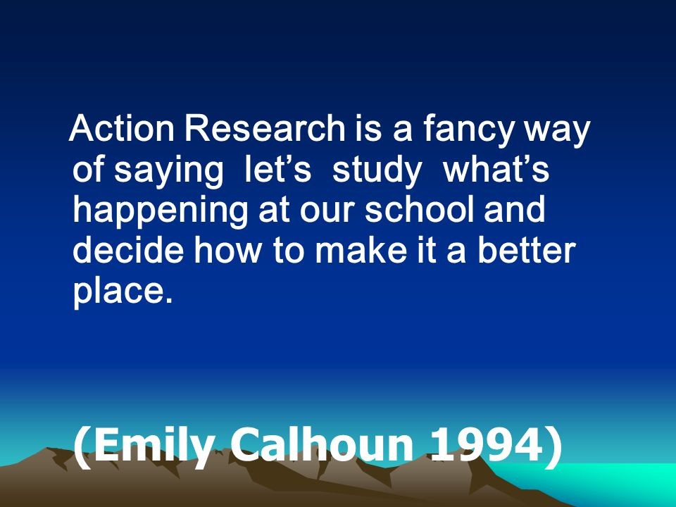 Action Research is a fancy way of saying let's study what's happening at our school and decide how to make it a better place.