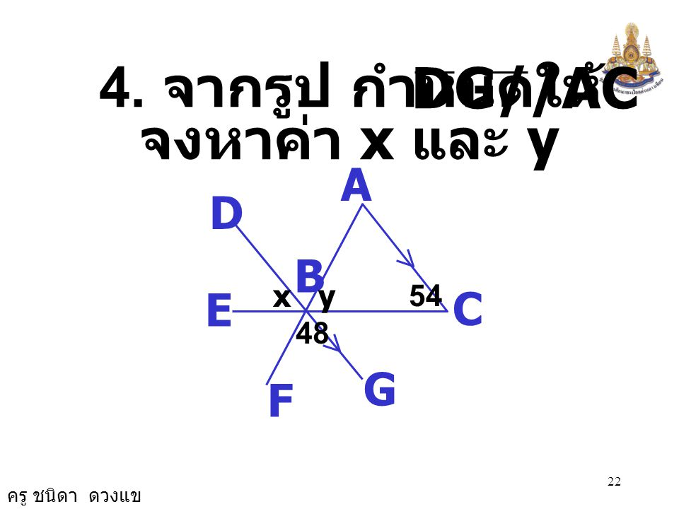 DG//AC 4. จากรูป กำหนดให้ จงหาค่า x และ y A C B D G E F 48 x y 54
