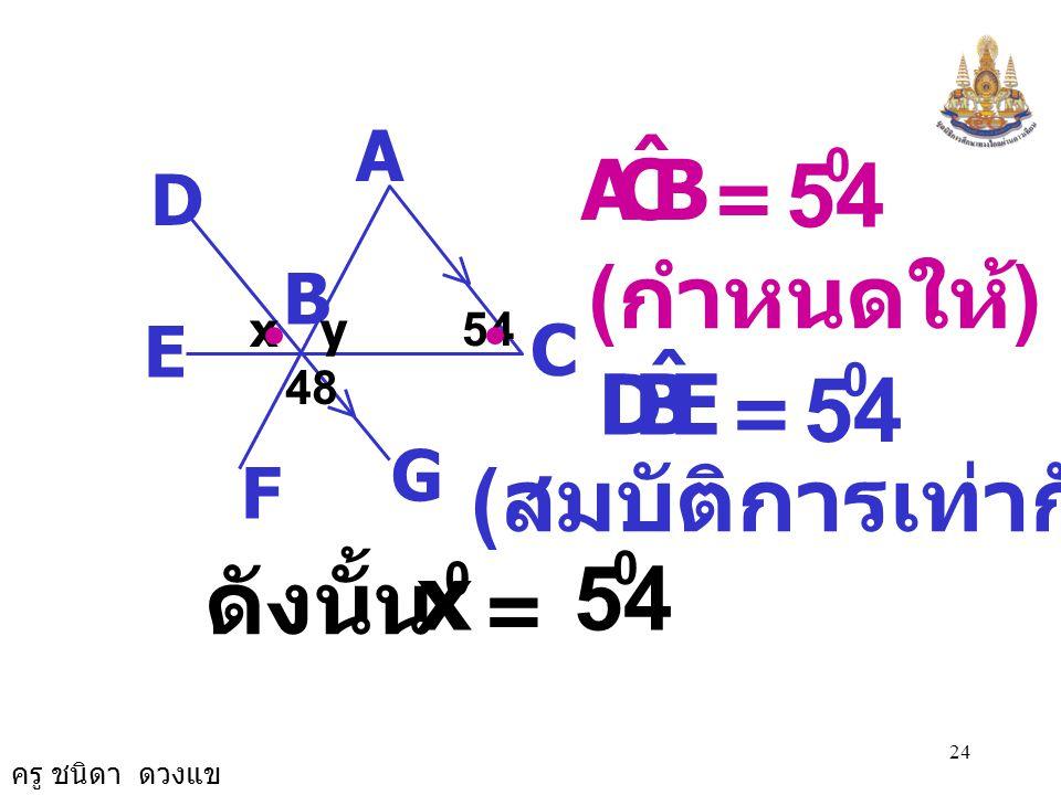 54 54 x 54 (กำหนดให้) (สมบัติการเท่ากัน) ดังนั้น B C A ˆ E B D ˆ = = =