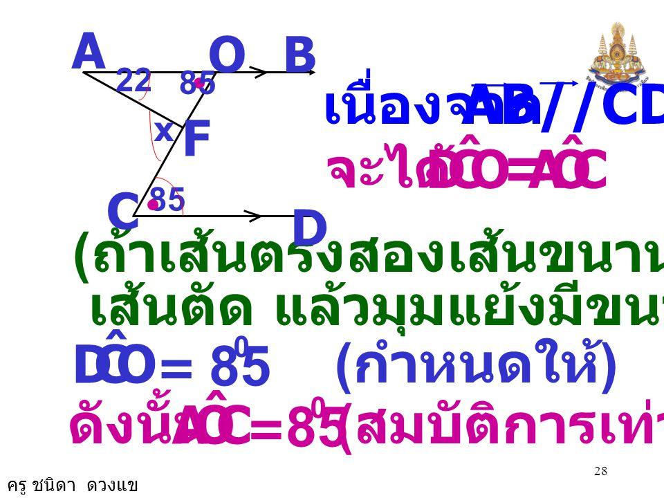 = 85 85 เนื่องจาก AB//CD จะได้ (ถ้าเส้นตรงสองเส้นขนานกันและมี
