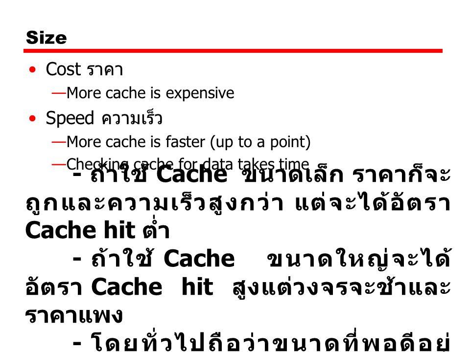 - ถ้าใช้ Cache ขนาดใหญ่จะได้อัตรา Cache hit สูงแต่วงจรจะช้าและราคาแพง