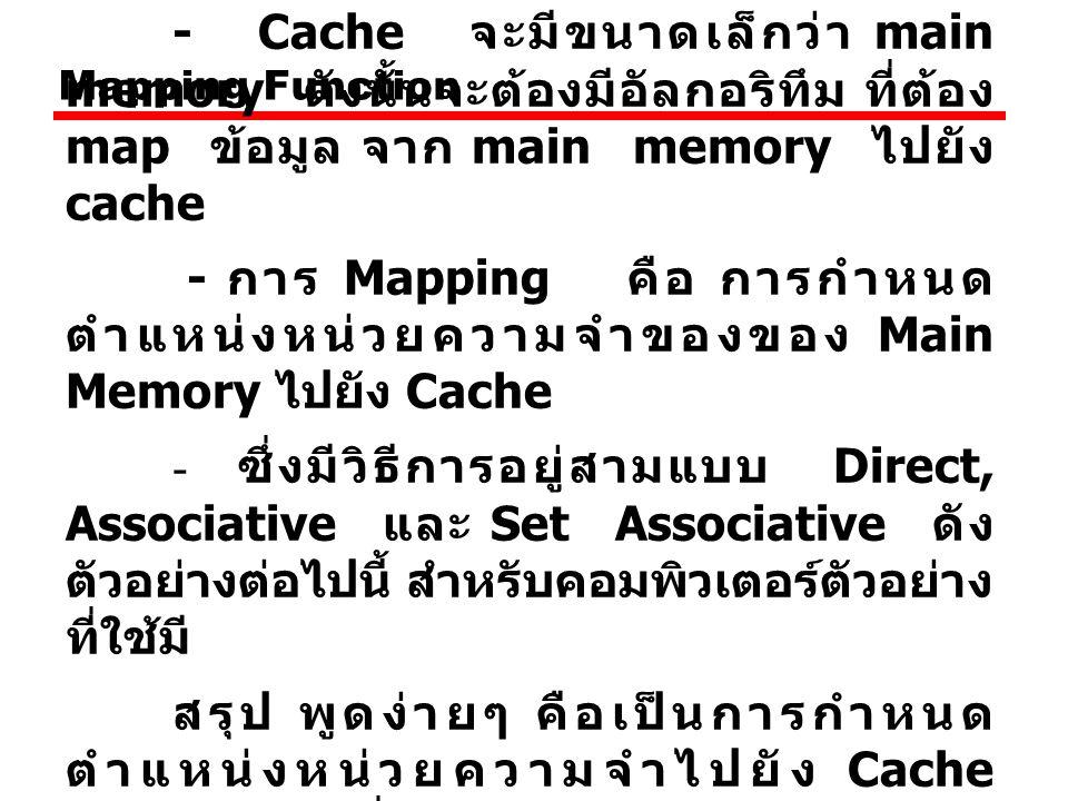 Mapping Function - Cache จะมีขนาดเล็กว่า main memory ดังนั้นจะต้องมีอัลกอริทึม ที่ต้อง map ข้อมูล จาก main memory ไปยัง cache.