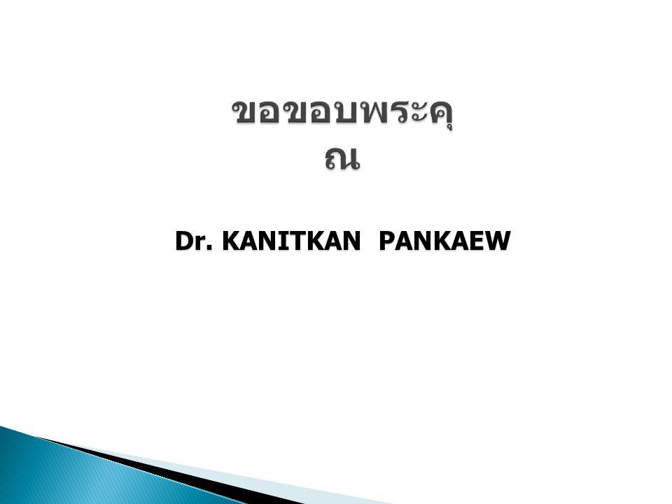 ขอขอบพระคุณ Dr. KANITKAN PANKAEW