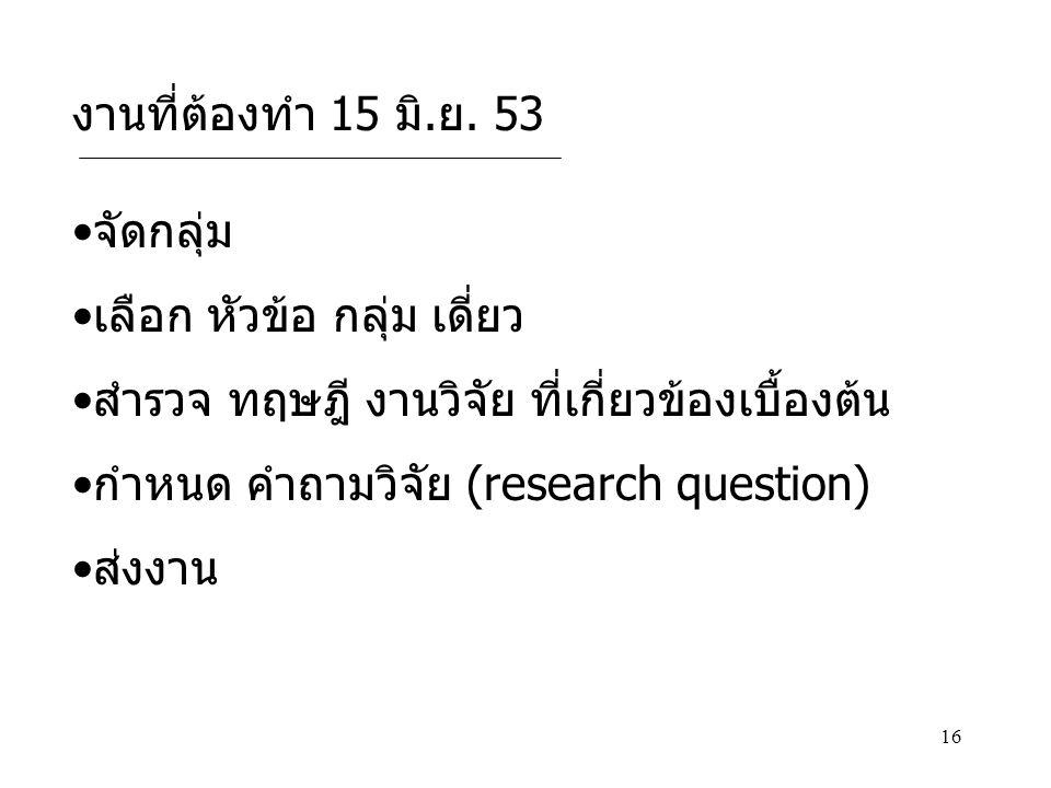 งานที่ต้องทำ 15 มิ.ย. 53 จัดกลุ่ม. เลือก หัวข้อ กลุ่ม เดี่ยว. สำรวจ ทฤษฎี งานวิจัย ที่เกี่ยวข้องเบื้องต้น.