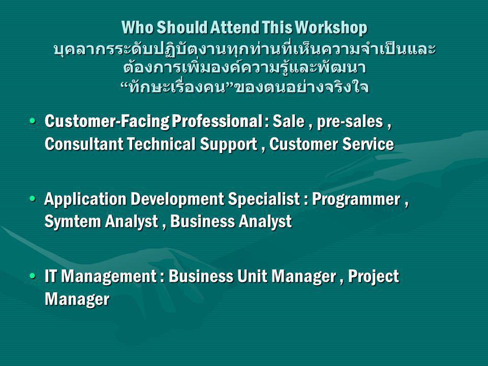 Who Should Attend This Workshop บุคลากรระดับปฏิบัตงานทุกท่านที่เห็นความจำเป็นและต้องการเพิ่มองค์ความรู้และพัฒนา ทักษะเรื่องคน ของตนอย่างจริงใจ