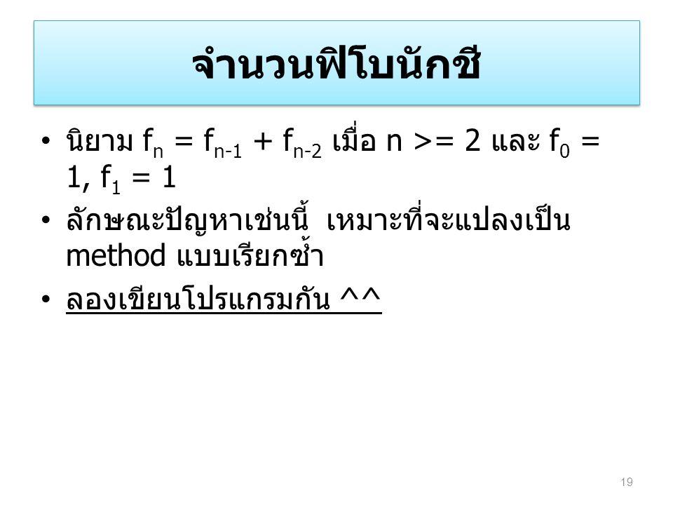 จำนวนฟิโบนักชี นิยาม fn = fn-1 + fn-2 เมื่อ n >= 2 และ f0 = 1, f1 = 1. ลักษณะปัญหาเช่นนี้ เหมาะที่จะแปลงเป็น method แบบเรียกซ้ำ.