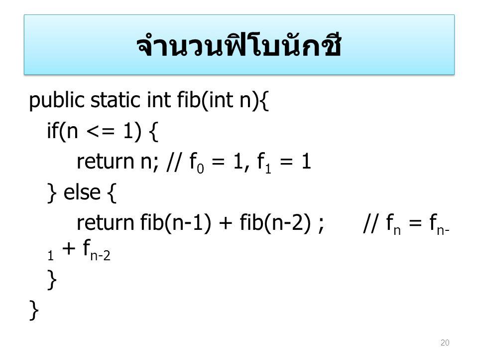 จำนวนฟิโบนักชี public static int fib(int n){ if(n <= 1) { return n; // f0 = 1, f1 = 1 } else { return fib(n-1) + fib(n-2) ; // fn = fn-1 + fn-2 }