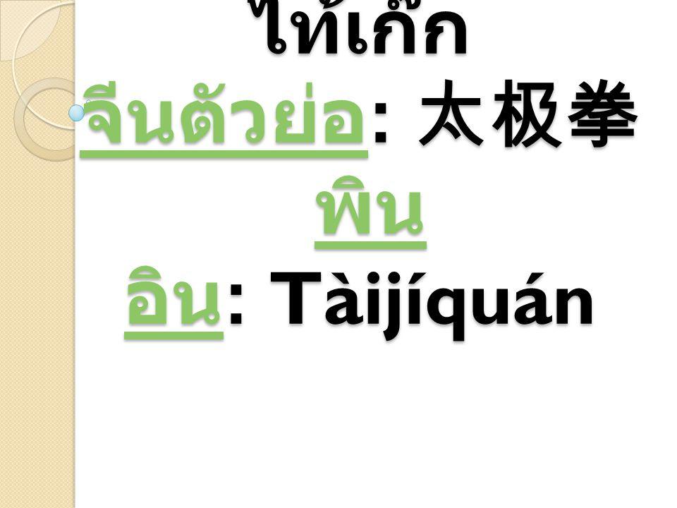 ไท้เก๊ก จีนตัวย่อ: 太极拳 พินอิน: Tàijíquán