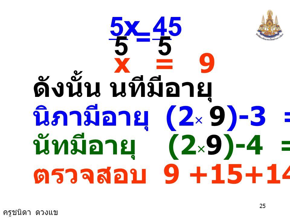 5 45. 5x. = x = 9. ดังนั้น นทีมีอายุ 9 ปี นิภามีอายุ (2× 9)-3 = 15 ปี