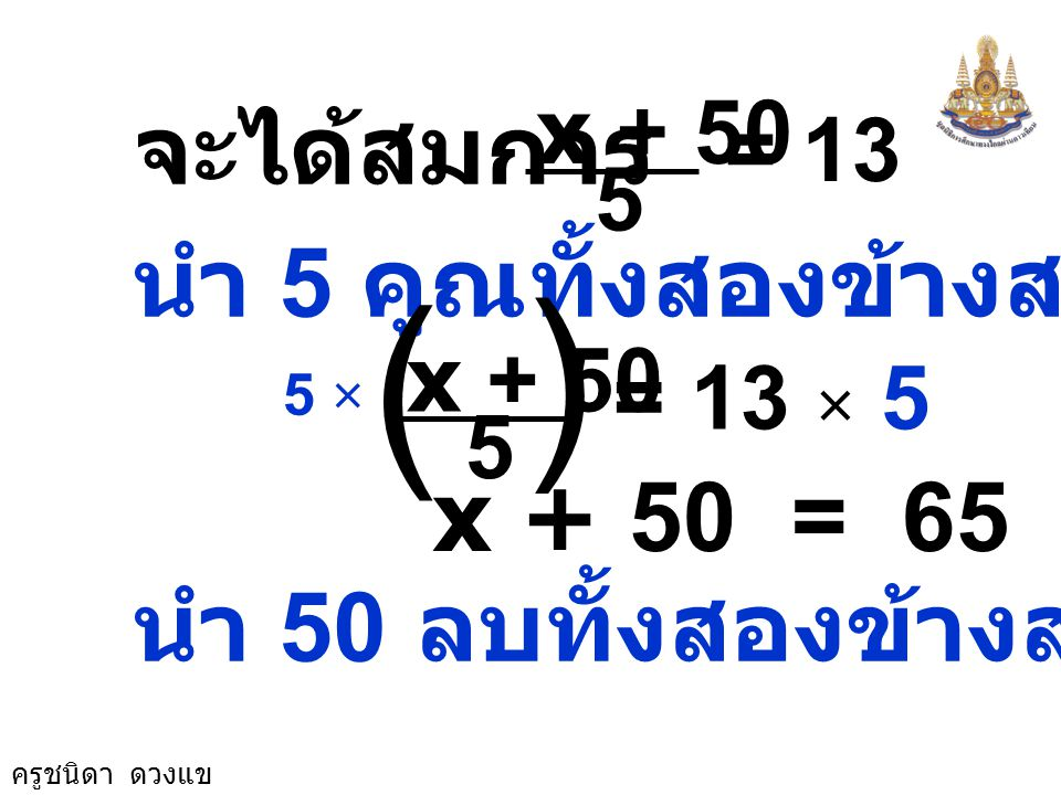 ( จะได้สมการ นำ 5 คูณทั้งสองข้างสมการ x + 50 = 65