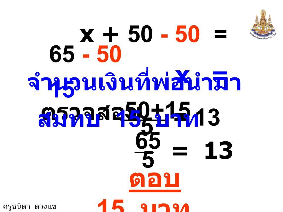 x + 50 - 50 = 65 - 50 x = 15. จำนวนเงินที่พ่อนำมาสมทบ 15 บาท. ตรวจสอบ. 50+15. = 13. 5. 65.