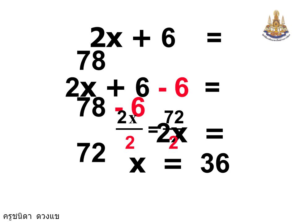 2x + 6 = 78 2x + 6 - 6 = 78 - 6 2x = 72 2 72 x = x = 36