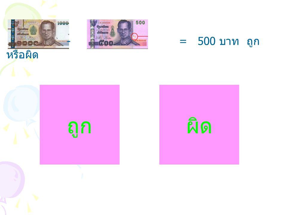 - = 500 บาท ถูกหรือผิด ถูก ผิด
