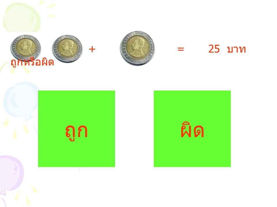 + = 25 บาท ถูกหรือผิด ถูก ผิด