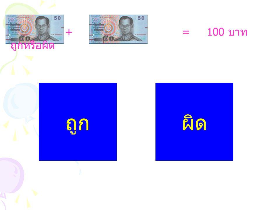 + = 100 บาท ถูกหรือผิด ถูก ผิด