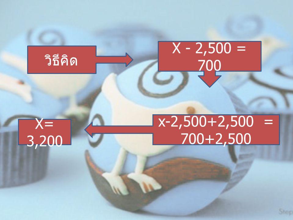 X - 2,500 = 700 วิธีคิด x-2,500+2,500 = 700+2,500 X= 3,200