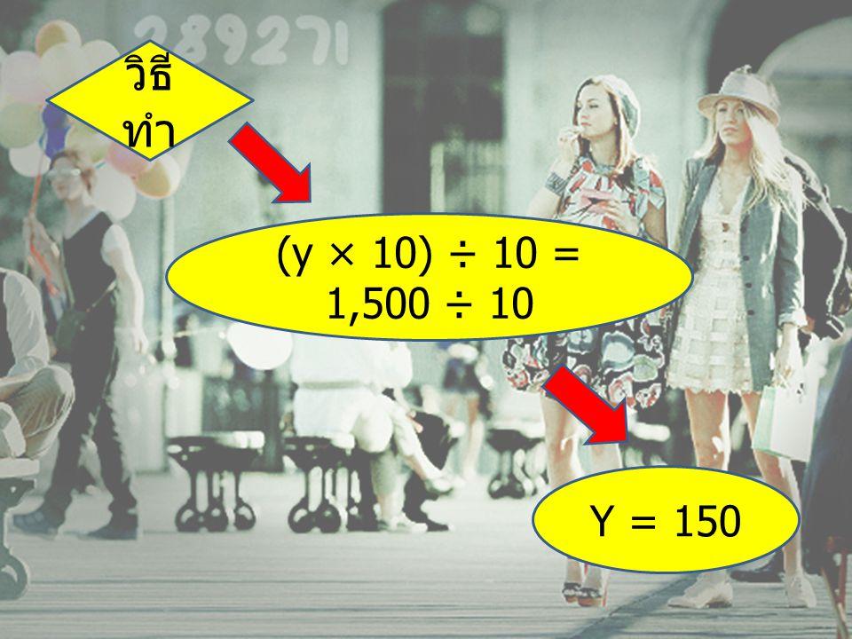 วิธีทำ (y × 10) ÷ 10 = 1,500 ÷ 10 Y = 150